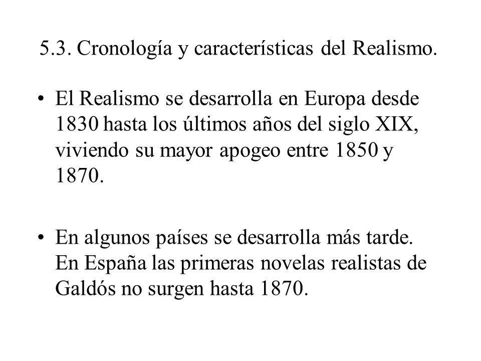 5.3. Cronología y características del Realismo. El Realismo se desarrolla en Europa desde 1830 hasta los últimos años del siglo XIX, viviendo su mayor