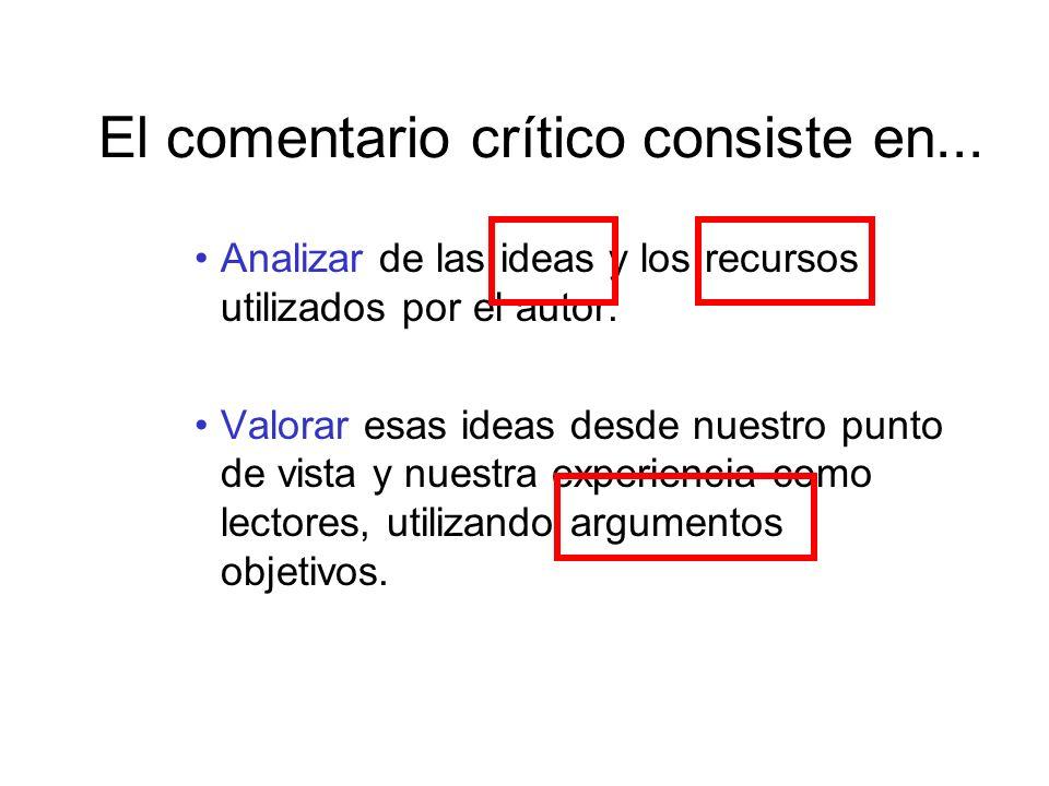 El comentario crítico consiste en... Analizar de las ideas y los recursos utilizados por el autor. Valorar esas ideas desde nuestro punto de vista y n
