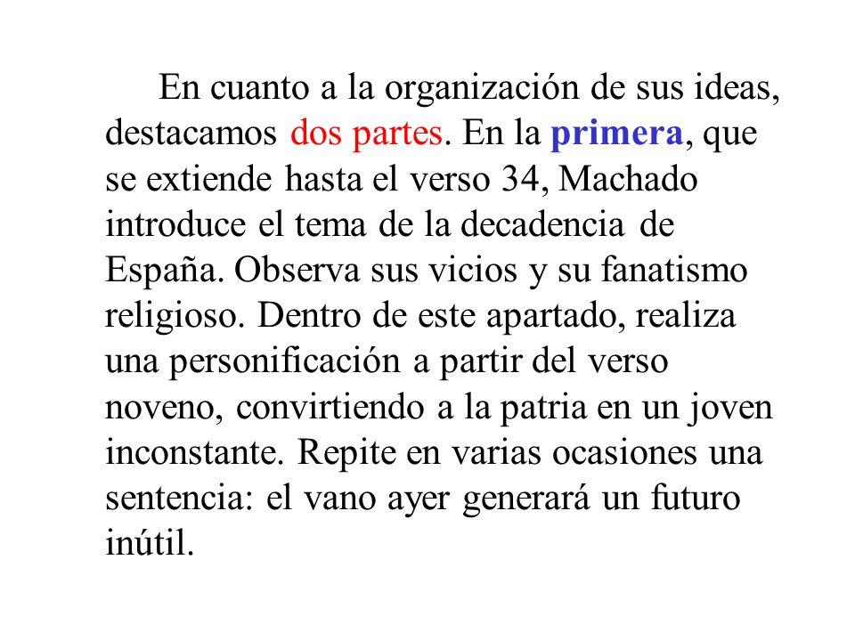 En cuanto a la organización de sus ideas, destacamos dos partes. En la primera, que se extiende hasta el verso 34, Machado introduce el tema de la dec