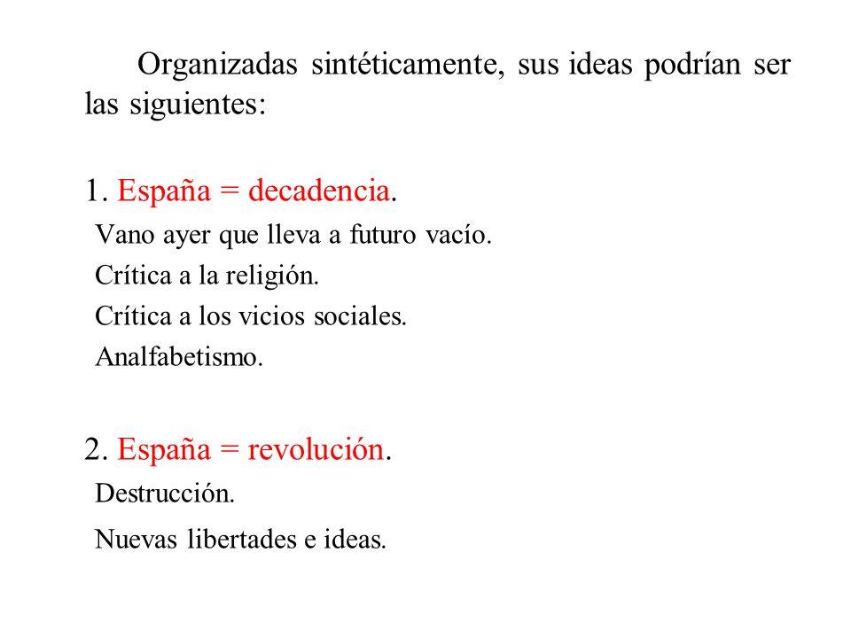 Organizadas sintéticamente, sus ideas podrían ser las siguientes: 1. España = decadencia. Vano ayer que lleva a futuro vacío. Crítica a la religión. C