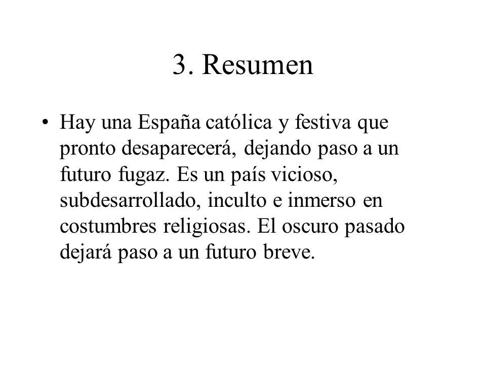 3. Resumen Hay una España católica y festiva que pronto desaparecerá, dejando paso a un futuro fugaz. Es un país vicioso, subdesarrollado, inculto e i