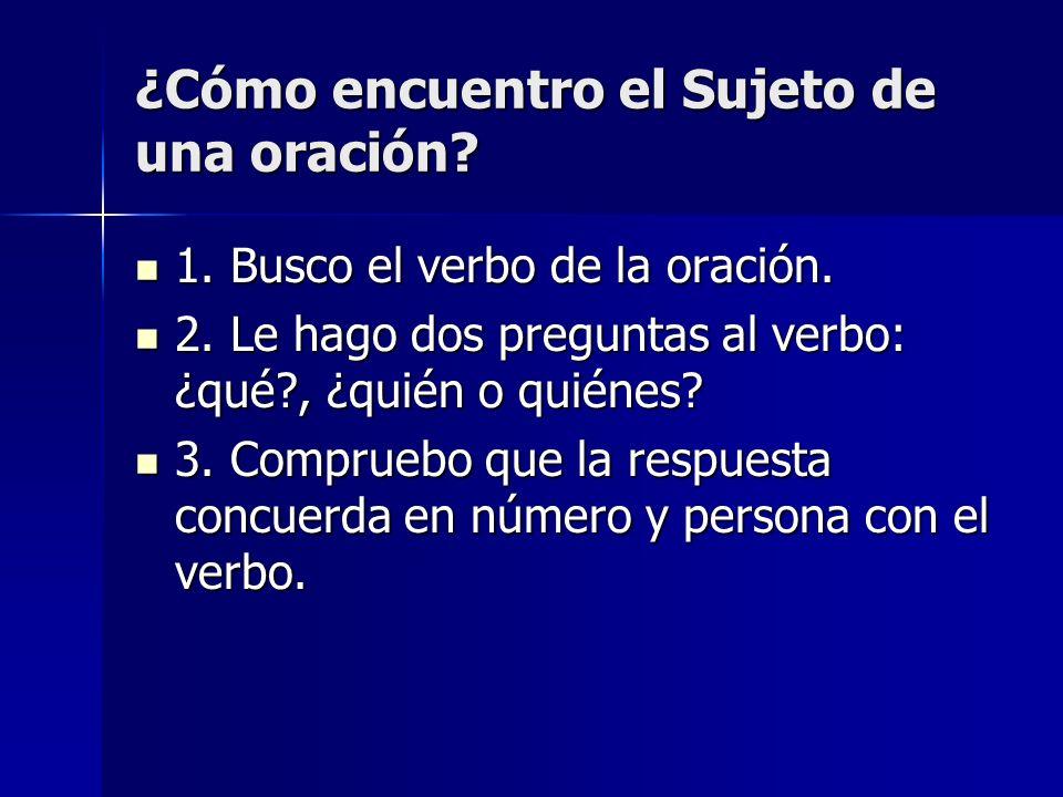 ¿Cómo encuentro el Sujeto de una oración? 1. Busco el verbo de la oración. 1. Busco el verbo de la oración. 2. Le hago dos preguntas al verbo: ¿qué?,