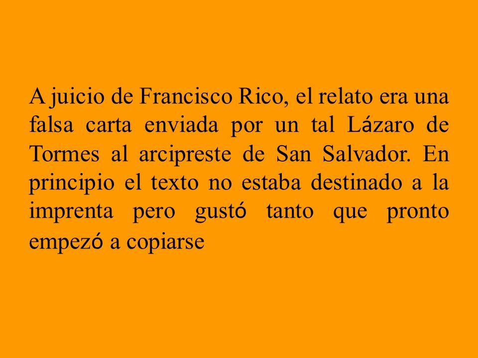 A juicio de Francisco Rico, el relato era una falsa carta enviada por un tal L á zaro de Tormes al arcipreste de San Salvador. En principio el texto n
