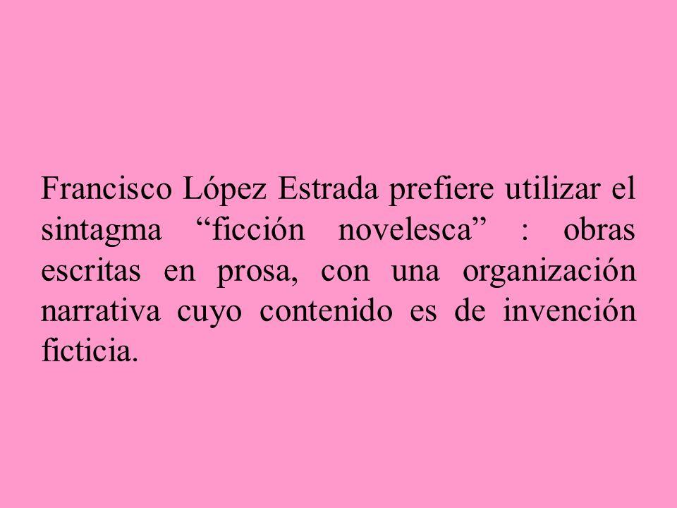 Francisco López Estrada prefiere utilizar el sintagma ficción novelesca : obras escritas en prosa, con una organización narrativa cuyo contenido es de