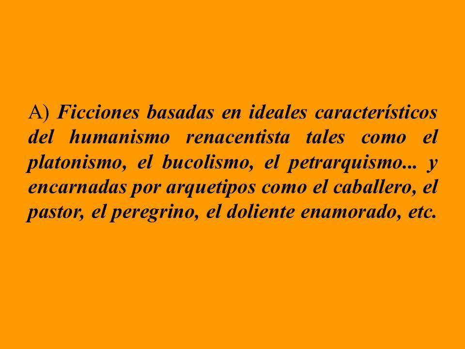 A) Ficciones basadas en ideales característicos del humanismo renacentista tales como el platonismo, el bucolismo, el petrarquismo... y encarnadas por