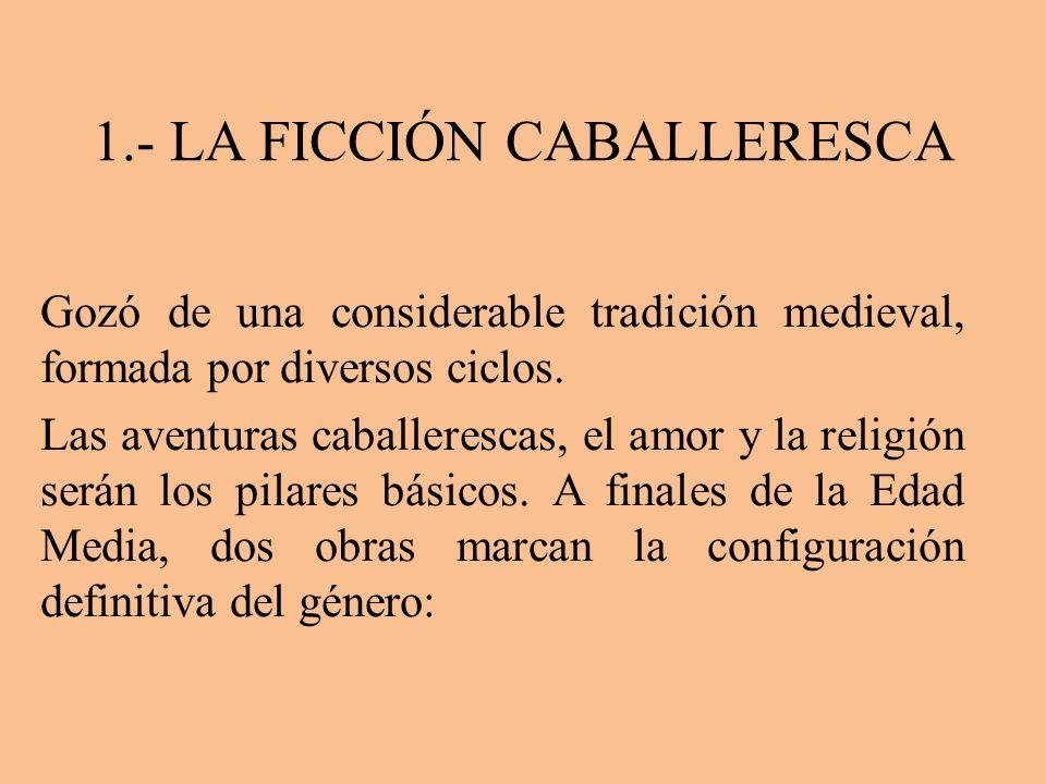 1.- LA FICCIÓN CABALLERESCA Gozó de una considerable tradición medieval, formada por diversos ciclos. Las aventuras caballerescas, el amor y la religi