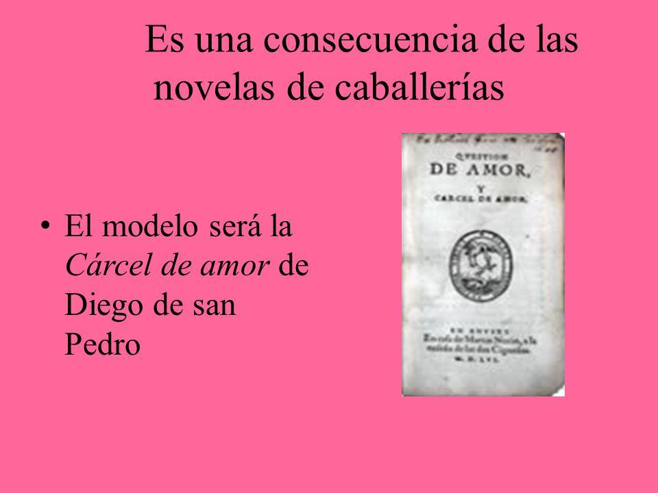 Es una consecuencia de las novelas de caballerías El modelo será la Cárcel de amor de Diego de san Pedro