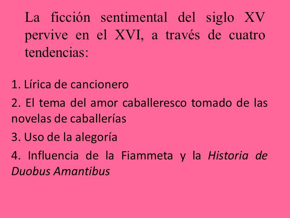 La ficción sentimental del siglo XV pervive en el XVI, a través de cuatro tendencias: 1. Lírica de cancionero 2. El tema del amor caballeresco tomado