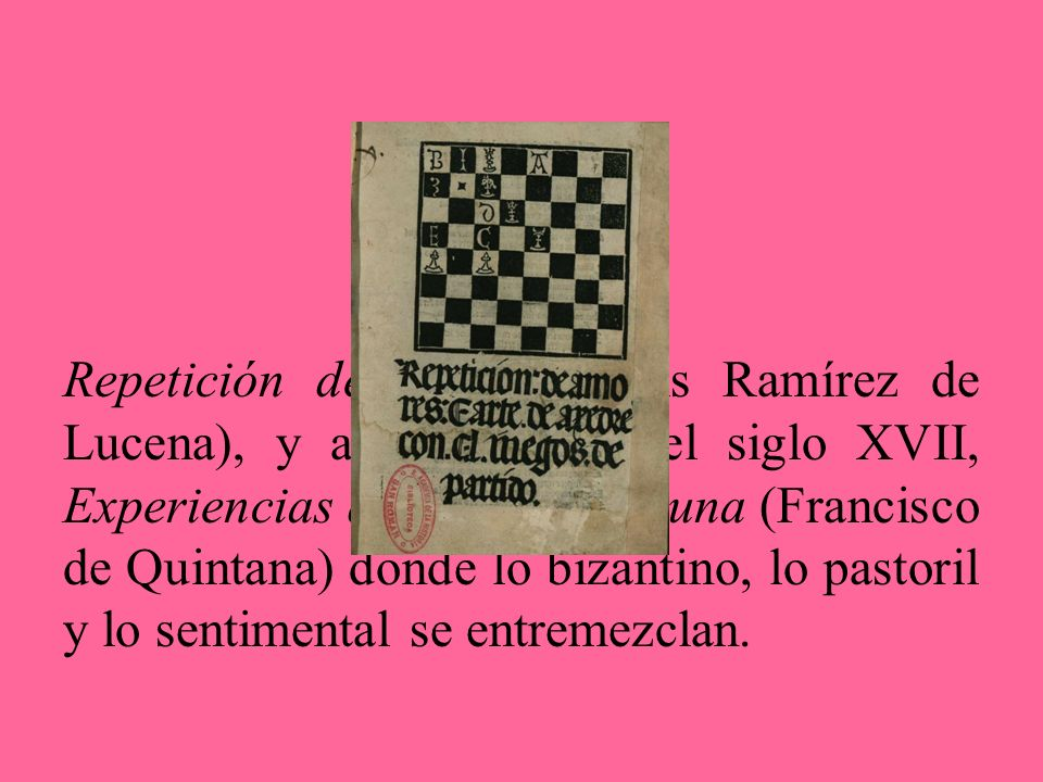 Repetición de amores (Luis Ramírez de Lucena), y a comienzos del siglo XVII, Experiencias de Amor y Fortuna (Francisco de Quintana) donde lo bizantino