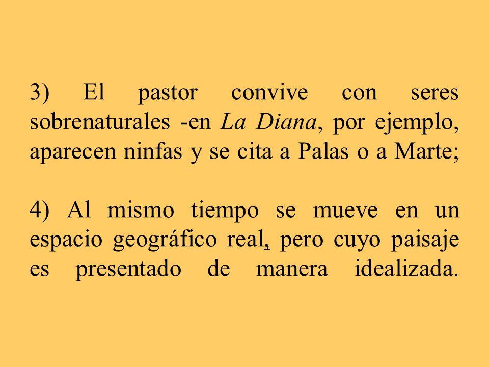 3) El pastor convive con seres sobrenaturales -en La Diana, por ejemplo, aparecen ninfas y se cita a Palas o a Marte; 4) Al mismo tiempo se mueve en u