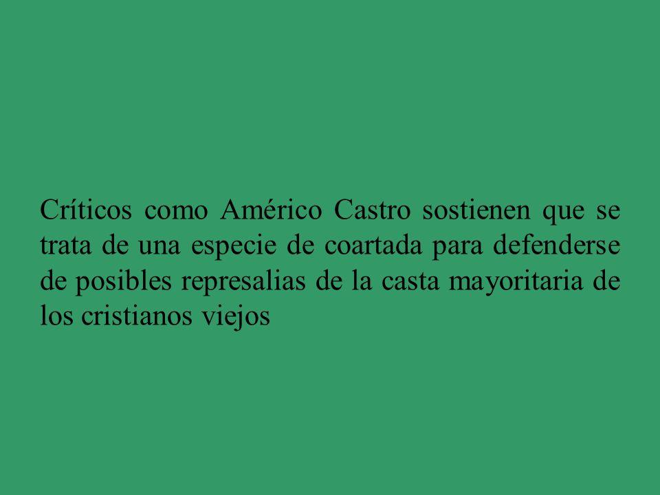 Críticos como Américo Castro sostienen que se trata de una especie de coartada para defenderse de posibles represalias de la casta mayoritaria de los