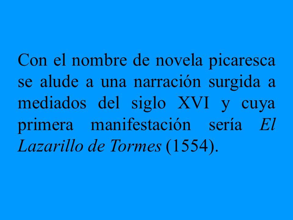 Con el nombre de novela picaresca se alude a una narración surgida a mediados del siglo XVI y cuya primera manifestación sería El Lazarillo de Tormes