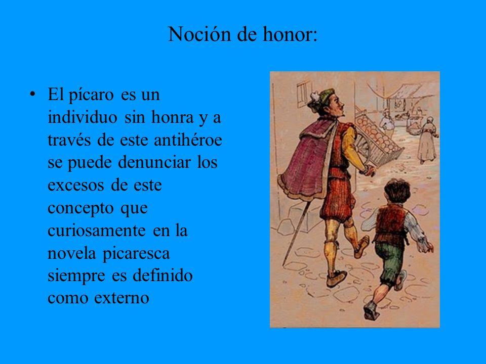 Noción de honor: El pícaro es un individuo sin honra y a través de este antihéroe se puede denunciar los excesos de este concepto que curiosamente en