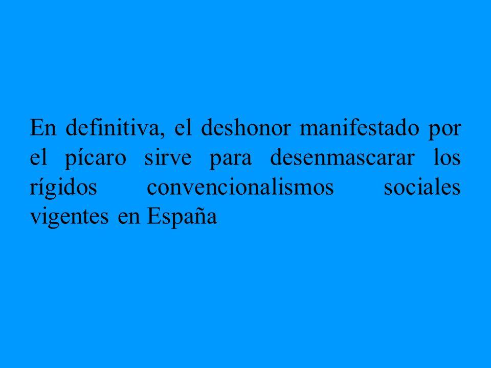 En definitiva, el deshonor manifestado por el pícaro sirve para desenmascarar los rígidos convencionalismos sociales vigentes en España