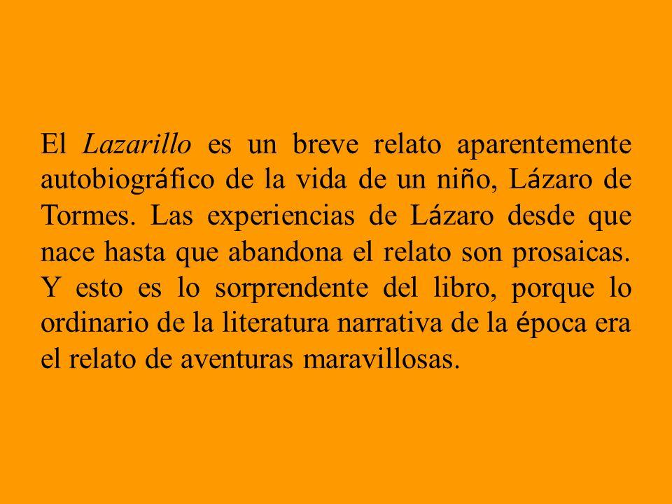 El Lazarillo es un breve relato aparentemente autobiogr á fico de la vida de un ni ñ o, L á zaro de Tormes. Las experiencias de L á zaro desde que nac
