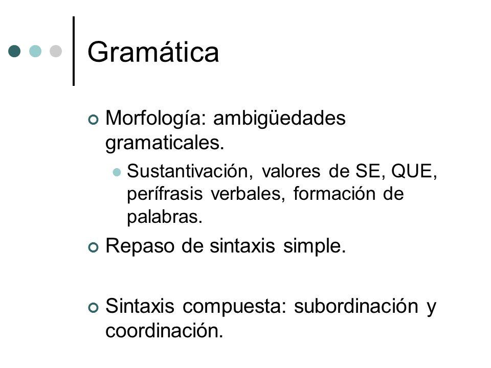 Gramática Morfología: ambigüedades gramaticales. Sustantivación, valores de SE, QUE, perífrasis verbales, formación de palabras. Repaso de sintaxis si