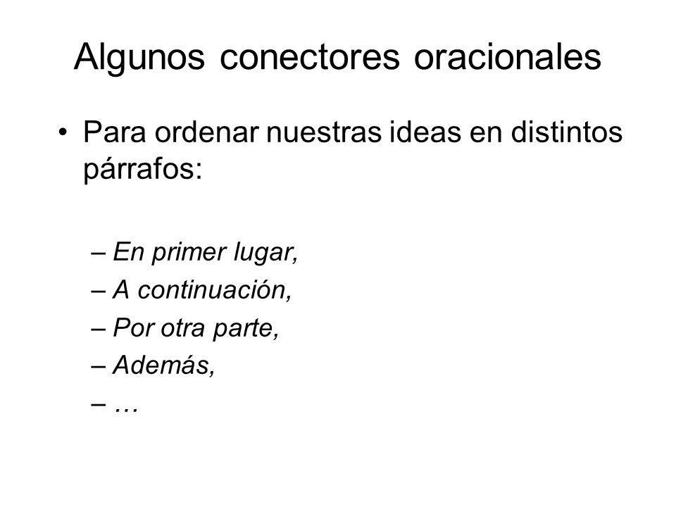 Algunos conectores oracionales Para ordenar nuestras ideas en distintos párrafos: –En primer lugar, –A continuación, –Por otra parte, –Además, –…