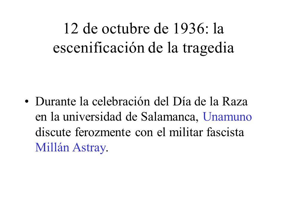 12 de octubre de 1936: la escenificación de la tragedia Durante la celebración del Día de la Raza en la universidad de Salamanca, Unamuno discute ferozmente con el militar fascista Millán Astray.