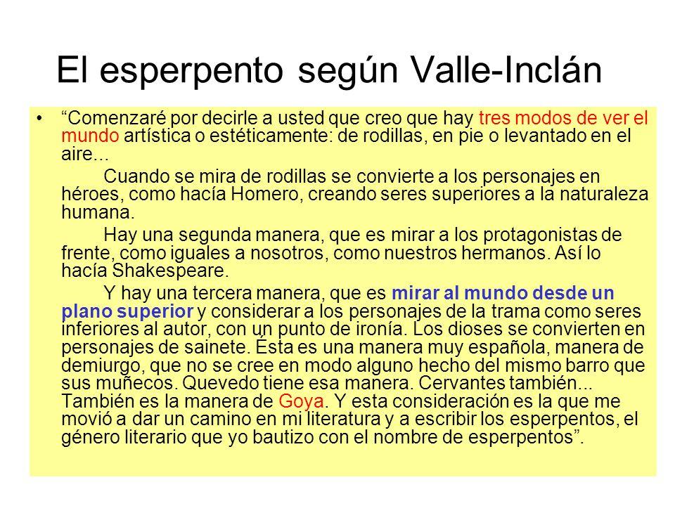 El esperpento según Valle-Inclán Comenzaré por decirle a usted que creo que hay tres modos de ver el mundo artística o estéticamente: de rodillas, en pie o levantado en el aire...
