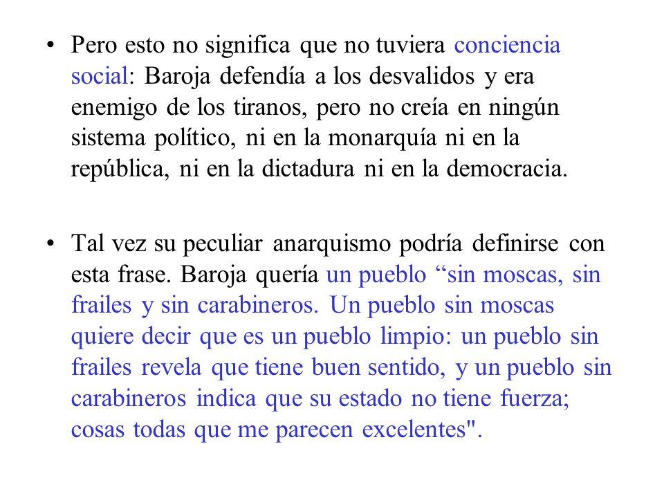 Pero esto no significa que no tuviera conciencia social: Baroja defendía a los desvalidos y era enemigo de los tiranos, pero no creía en ningún sistema político, ni en la monarquía ni en la república, ni en la dictadura ni en la democracia.