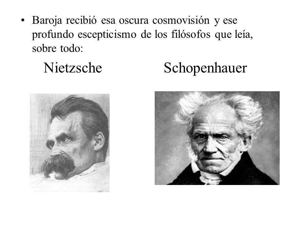 Baroja recibió esa oscura cosmovisión y ese profundo escepticismo de los filósofos que leía, sobre todo: NietzscheSchopenhauer