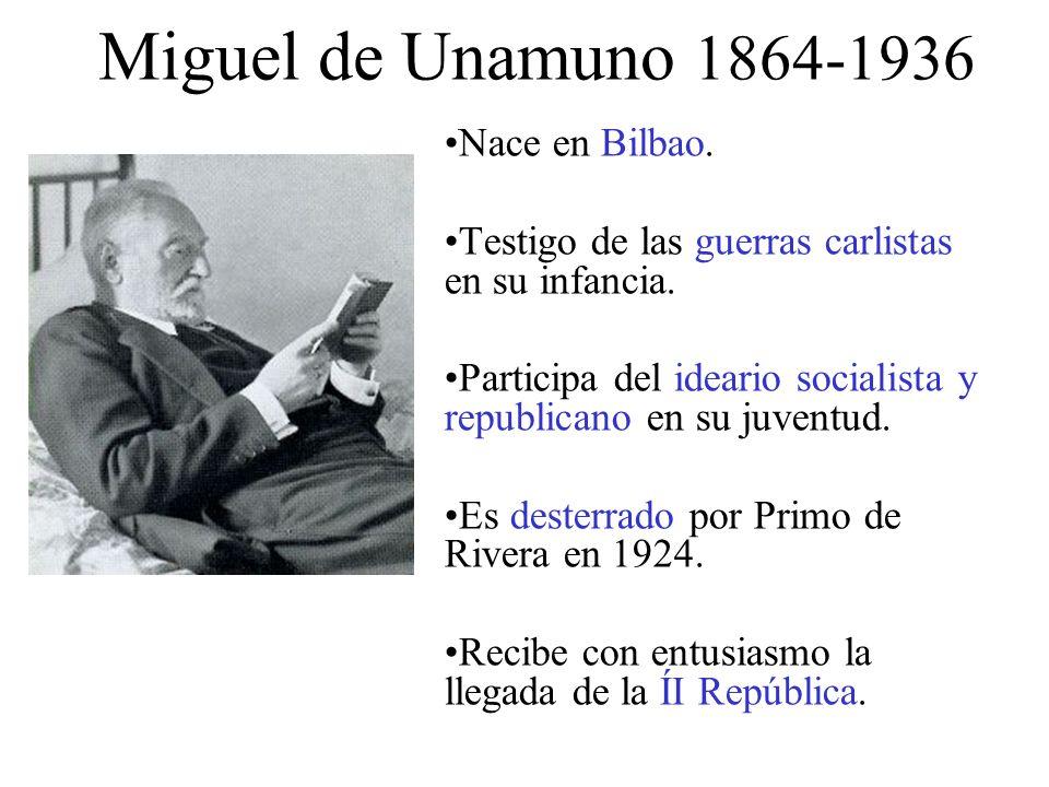 Miguel de Unamuno 1864-1936 Nace en Bilbao. Testigo de las guerras carlistas en su infancia.