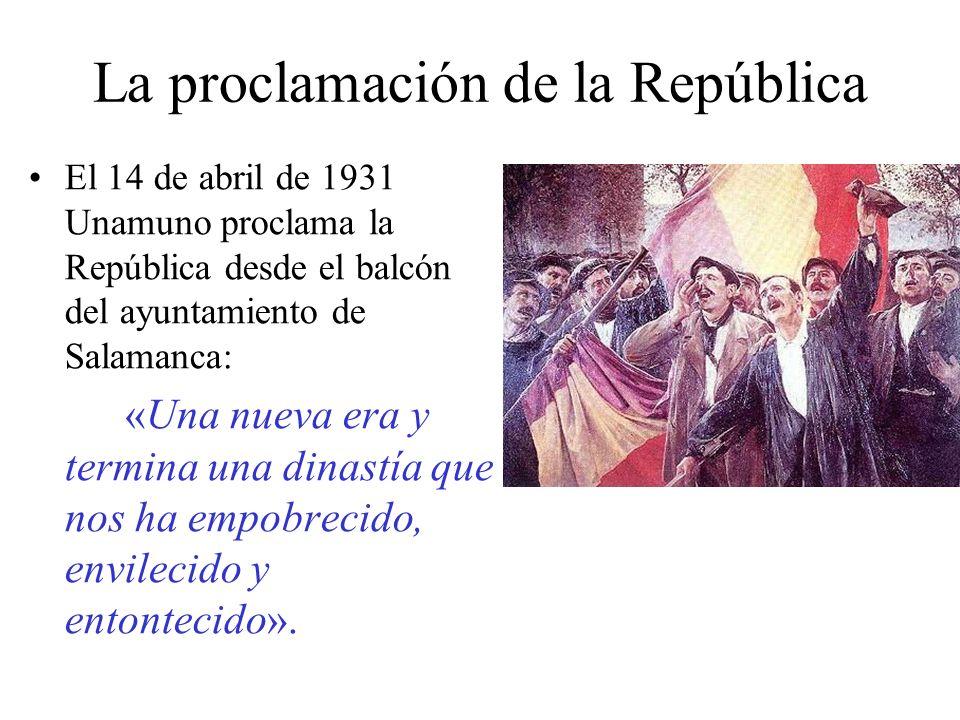 La proclamación de la República El 14 de abril de 1931 Unamuno proclama la República desde el balcón del ayuntamiento de Salamanca: «Una nueva era y termina una dinastía que nos ha empobrecido, envilecido y entontecido».