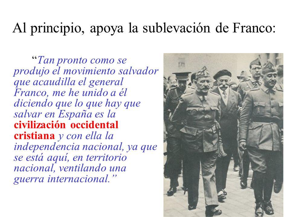 Al principio, apoya la sublevación de Franco: Tan pronto como se produjo el movimiento salvador que acaudilla el general Franco, me he unido a él diciendo que lo que hay que salvar en España es la civilización occidental cristiana y con ella la independencia nacional, ya que se está aquí, en territorio nacional, ventilando una guerra internacional.