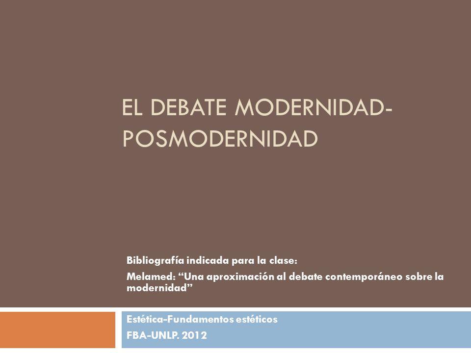 EL DEBATE MODERNIDAD- POSMODERNIDAD Bibliografía indicada para la clase: Melamed: Una aproximación al debate contemporáneo sobre la modernidad Estétic