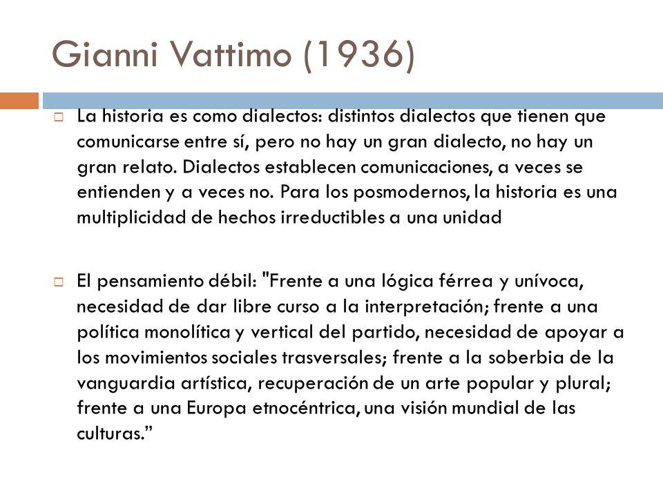 Gianni Vattimo (1936) La historia es como dialectos: distintos dialectos que tienen que comunicarse entre sí, pero no hay un gran dialecto, no hay un