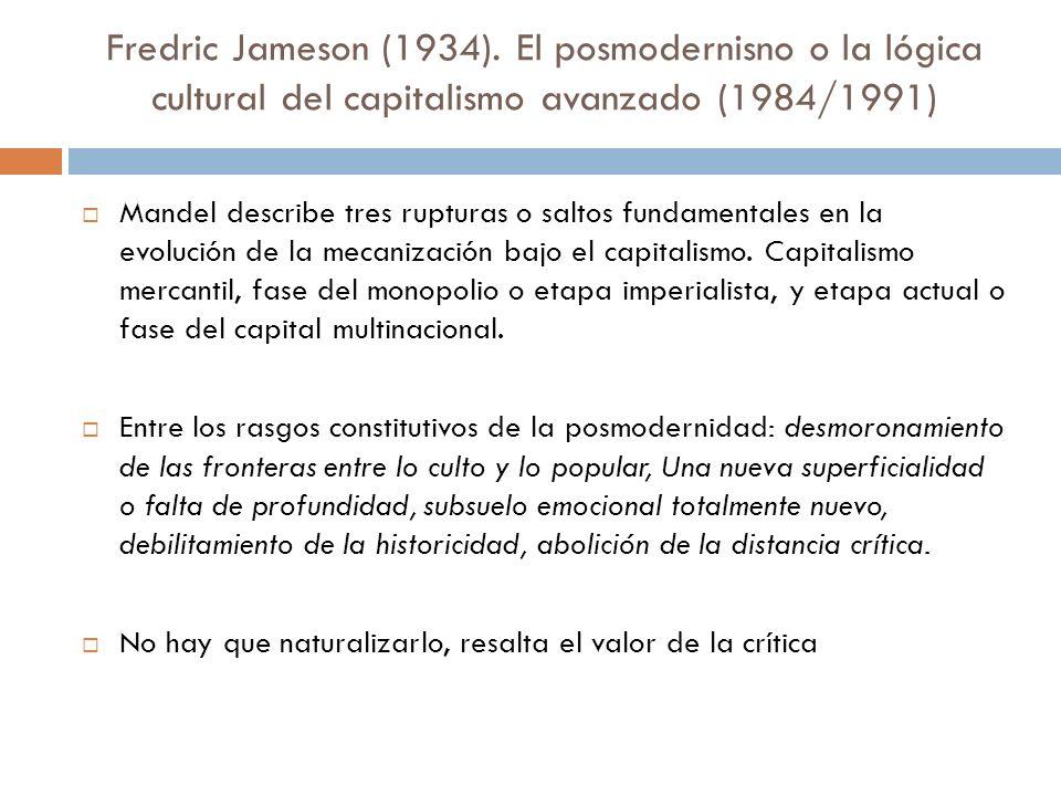 Fredric Jameson (1934). El posmodernisno o la lógica cultural del capitalismo avanzado (1984/1991) Mandel describe tres rupturas o saltos fundamentale