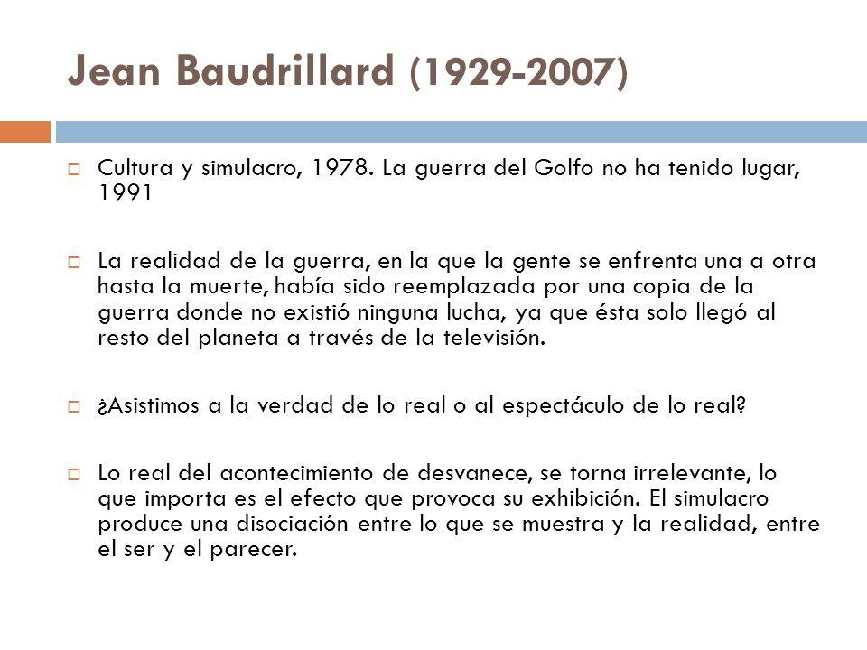 Jean Baudrillard (1929-2007) Cultura y simulacro, 1978. La guerra del Golfo no ha tenido lugar, 1991 La realidad de la guerra, en la que la gente se e