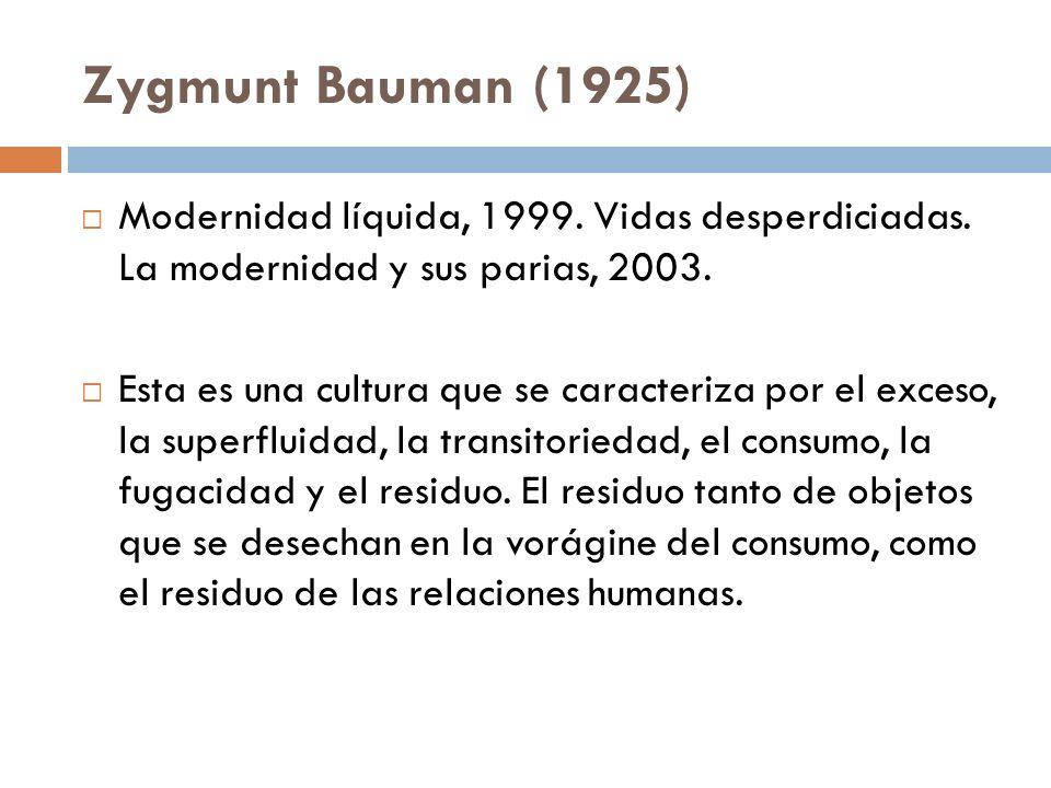 Zygmunt Bauman (1925) Modernidad líquida, 1999. Vidas desperdiciadas. La modernidad y sus parias, 2003. Esta es una cultura que se caracteriza por el