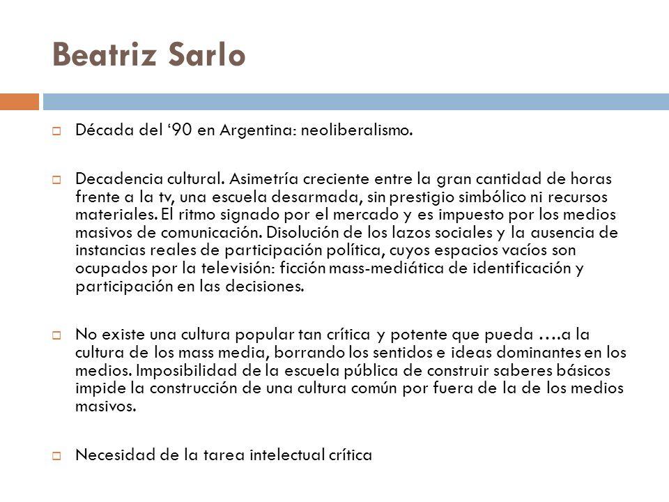 Beatriz Sarlo Década del 90 en Argentina: neoliberalismo. Decadencia cultural. Asimetría creciente entre la gran cantidad de horas frente a la tv, una