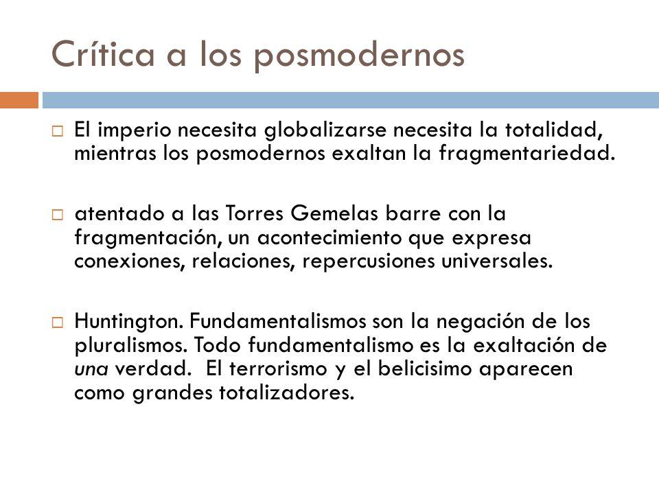 Crítica a los posmodernos El imperio necesita globalizarse necesita la totalidad, mientras los posmodernos exaltan la fragmentariedad. atentado a las