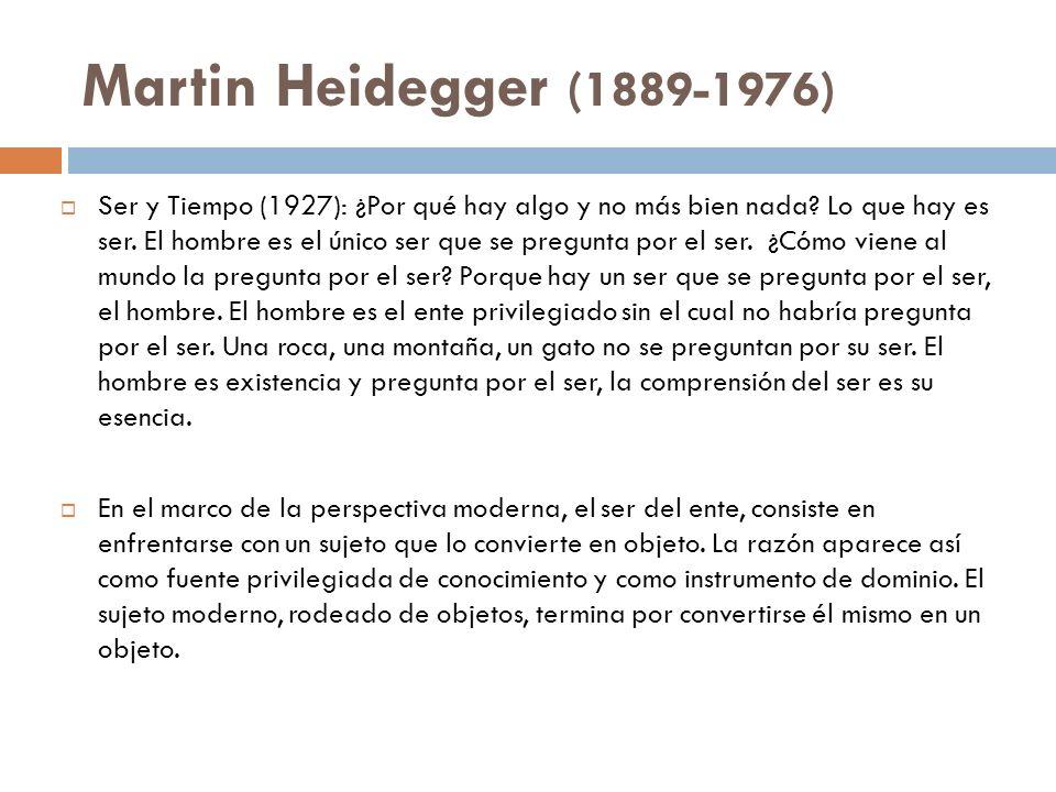 Martin Heidegger (1889-1976) Ser y Tiempo (1927): ¿Por qué hay algo y no más bien nada? Lo que hay es ser. El hombre es el único ser que se pregunta p