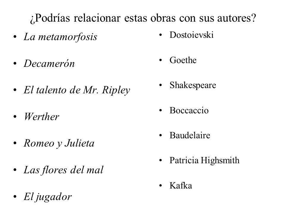 ¿Podrías relacionar estas obras con sus autores? La metamorfosis Decamerón El talento de Mr. Ripley Werther Romeo y Julieta Las flores del mal El juga