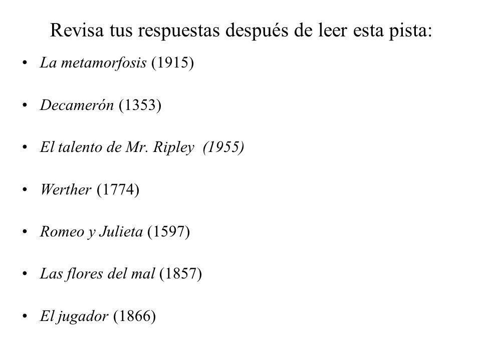 Revisa tus respuestas después de leer esta pista: La metamorfosis (1915) Decamerón (1353) El talento de Mr. Ripley (1955) Werther (1774) Romeo y Julie