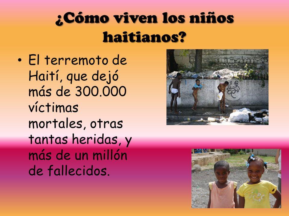 ¿Cómo viven los niños haitianos? El terremoto de Haití, que dejó más de 300.000 víctimas mortales, otras tantas heridas, y más de un millón de falleci