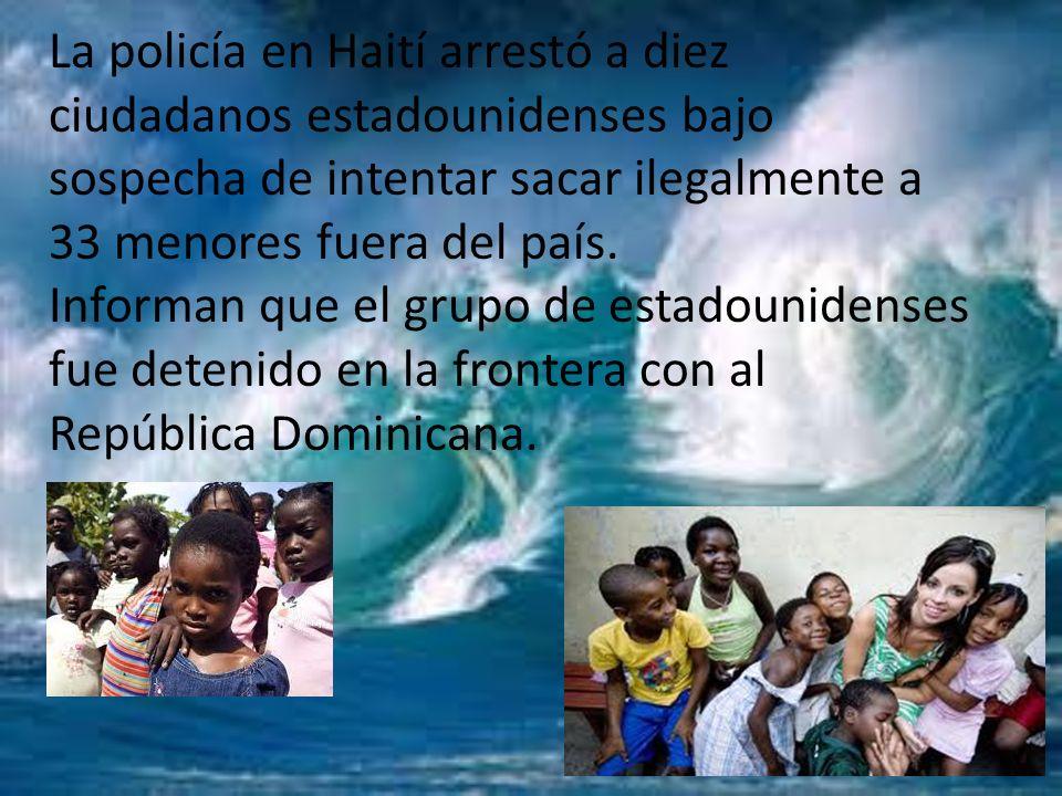 La policía en Haití arrestó a diez ciudadanos estadounidenses bajo sospecha de intentar sacar ilegalmente a 33 menores fuera del país. Informan que el