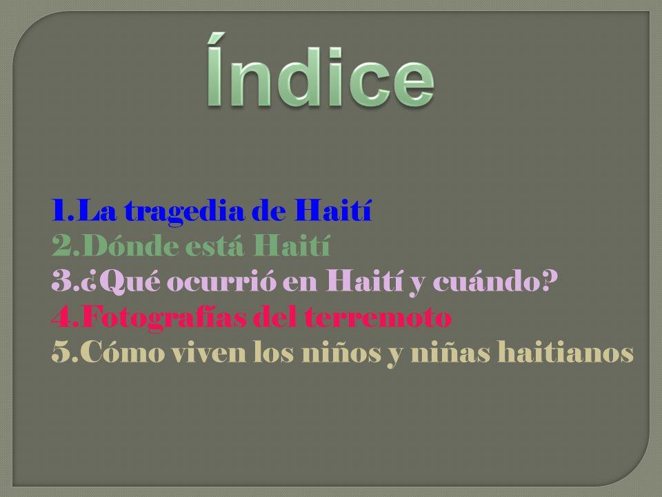 1.La tragedia de Haití 2.Dónde está Haití 3.¿Qué ocurrió en Haití y cuándo? 4.Fotografías del terremoto 5.Cómo viven los niños y niñas haitianos