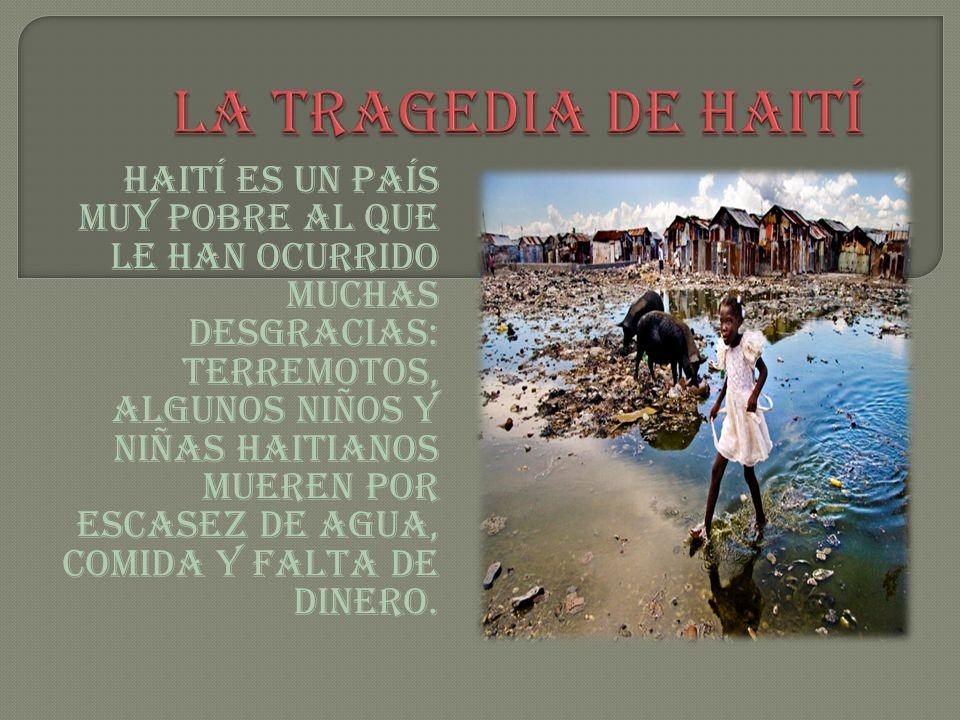 Haití es un país muy pobre al que le han ocurrido muchas desgracias: Terremotos, algunos niños y niñas haitianos mueren por escasez de agua, comida y