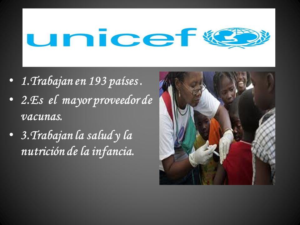 1.Trabajan en 193 países. 2.Es el mayor proveedor de vacunas. 3.Trabajan la salud y la nutrición de la infancia.
