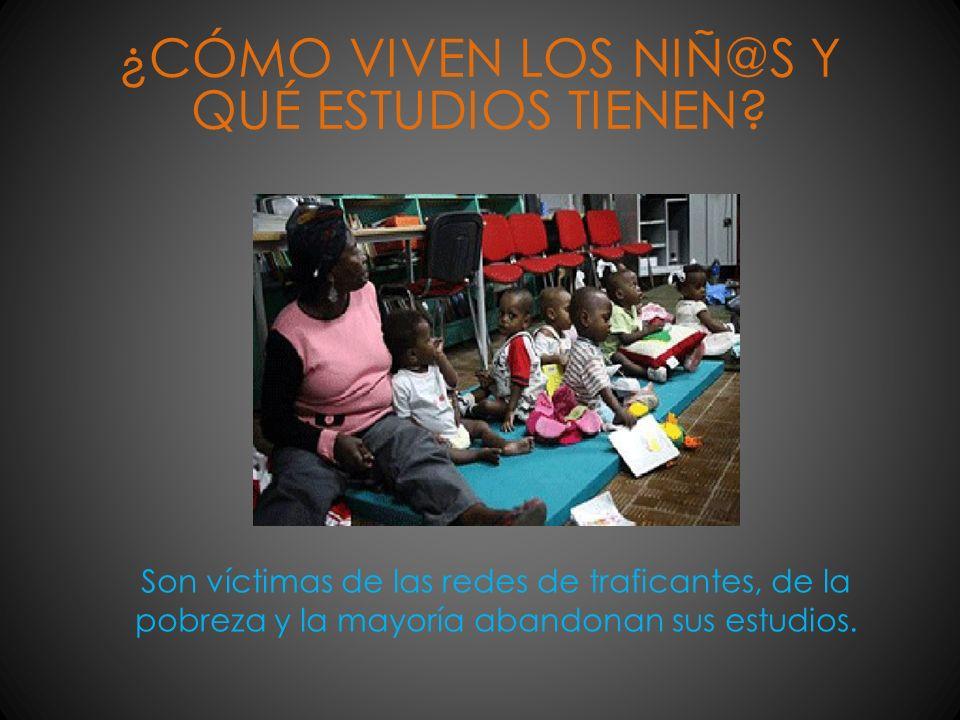 ¿CÓMO VIVEN LOS NIÑ@S Y QUÉ ESTUDIOS TIENEN? Son víctimas de las redes de traficantes, de la pobreza y la mayoría abandonan sus estudios.