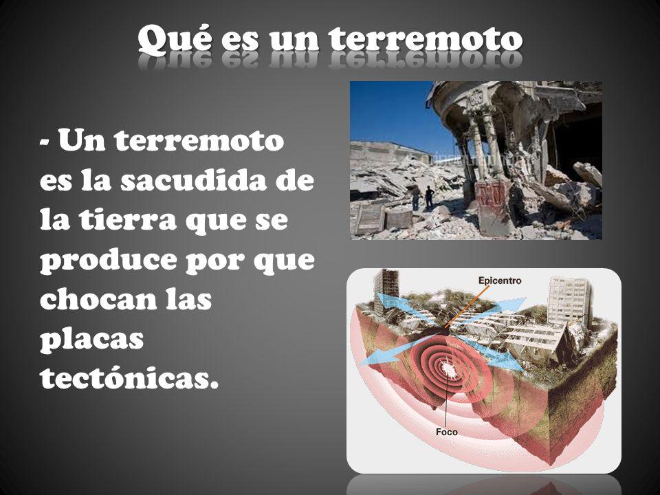 - Un terremoto es la sacudida de la tierra que se produce por que chocan las placas tectónicas.