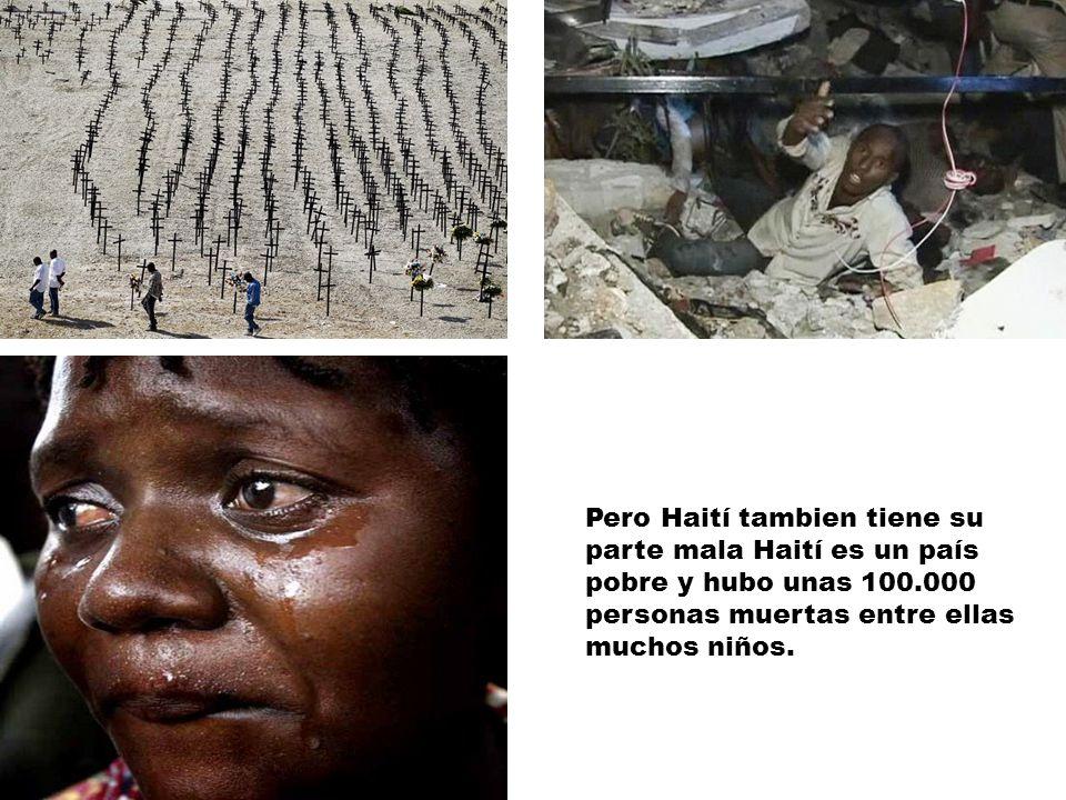 16/05/12 Pero Haití tambien tiene su parte mala Haití es un país pobre y hubo unas 100.000 personas muertas entre ellas muchos niños.