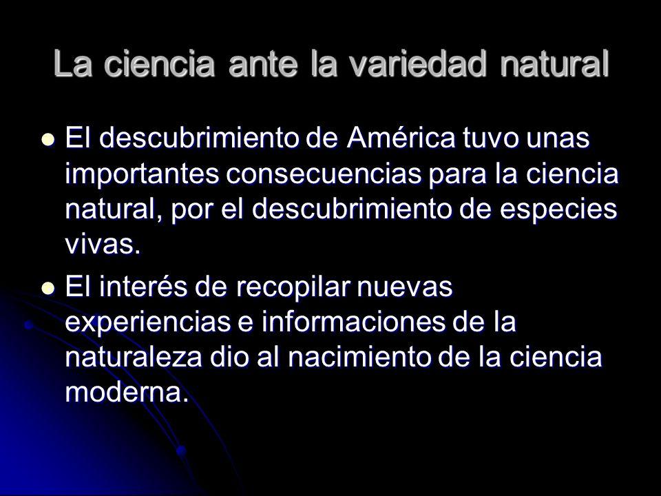 La ciencia ante la variedad natural El descubrimiento de América tuvo unas importantes consecuencias para la ciencia natural, por el descubrimiento de