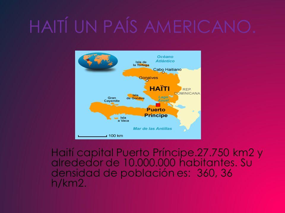 HAITÍ UN PAÍS AMERICANO. Haití capital Puerto Príncipe.27.750 km2 y alrededor de 10.000.000 habitantes. Su densidad de población es: 360, 36 h/km2.