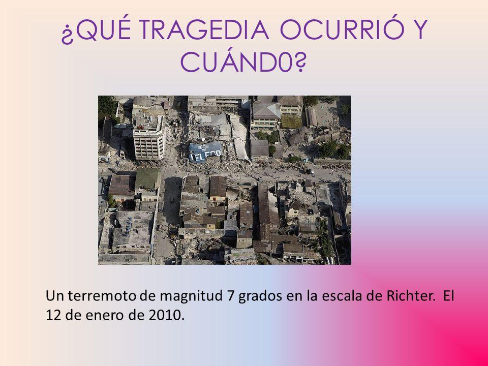 ¿QUÉ TRAGEDIA OCURRIÓ Y CUÁND0? Un terremoto de magnitud 7 grados en la escala de Richter. El 12 de enero de 2010.