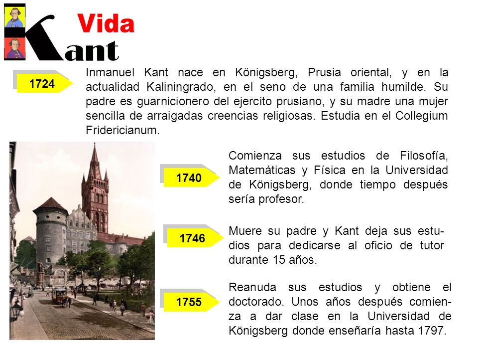 1724 Inmanuel Kant nace en Königsberg, Prusia oriental, y en la actualidad Kaliningrado, en el seno de una familia humilde. Su padre es guarnicionero